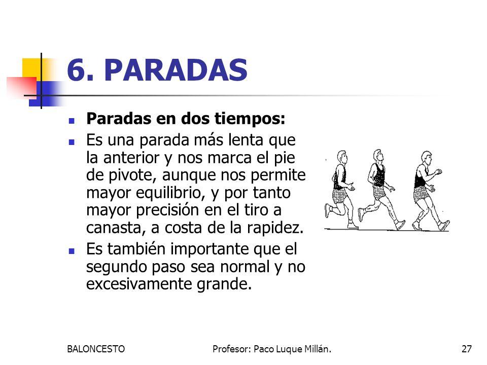 BALONCESTOProfesor: Paco Luque Millán.27 6. PARADAS Paradas en dos tiempos: Es una parada más lenta que la anterior y nos marca el pie de pivote, aunq