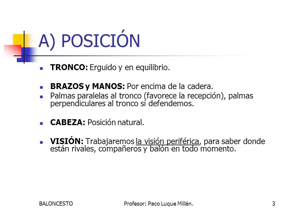 BALONCESTOProfesor: Paco Luque Millán.3 A) POSICIÓN TRONCO: Erguido y en equilibrio. BRAZOS y MANOS: Por encima de la cadera. Palmas paralelas al tron