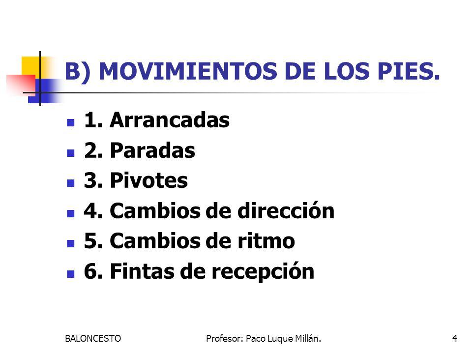 BALONCESTOProfesor: Paco Luque Millán.4 B) MOVIMIENTOS DE LOS PIES. 1. Arrancadas 2. Paradas 3. Pivotes 4. Cambios de dirección 5. Cambios de ritmo 6.