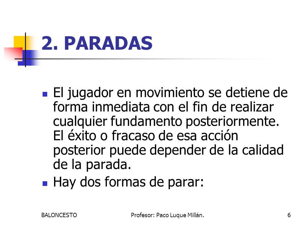 BALONCESTOProfesor: Paco Luque Millán.6 2. PARADAS El jugador en movimiento se detiene de forma inmediata con el fin de realizar cualquier fundamento
