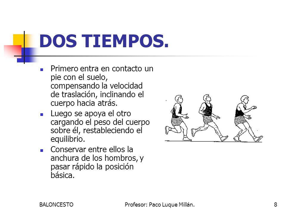 BALONCESTOProfesor: Paco Luque Millán.8 DOS TIEMPOS. Primero entra en contacto un pie con el suelo, compensando la velocidad de traslación, inclinando