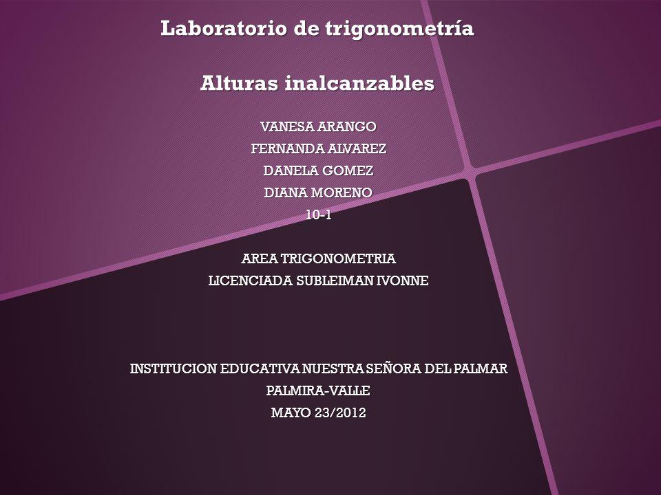 Laboratorio de trigonometría Alturas inalcanzables VANESA ARANGO FERNANDA ALVAREZ DANELA GOMEZ DIANA MORENO 10-1 AREA TRIGONOMETRIA LICENCIADA SUBLEIM