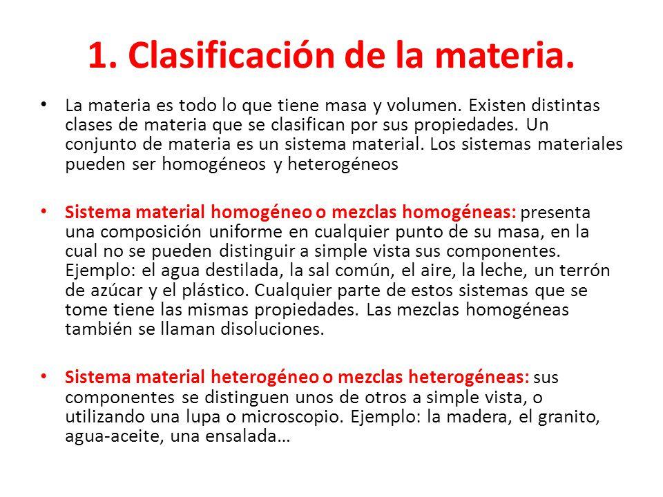 1.Clasificación de la materia. La materia es todo lo que tiene masa y volumen.