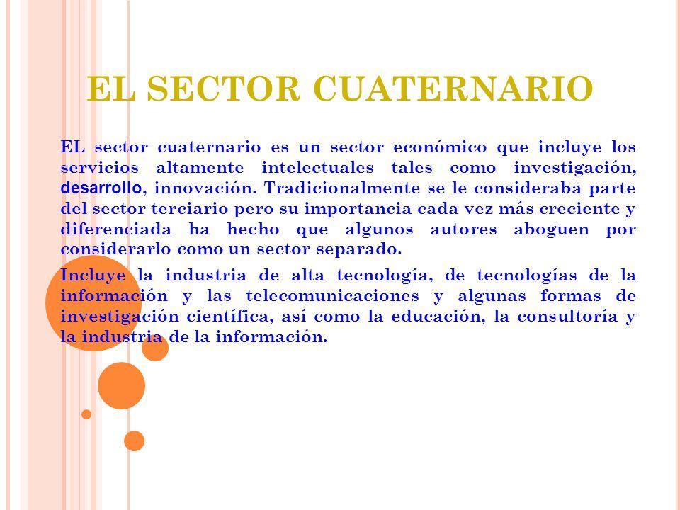EL SECTOR CUATERNARIO EL sector cuaternario es un sector económico que incluye los servicios altamente intelectuales tales como investigación, desarrollo, innovación.