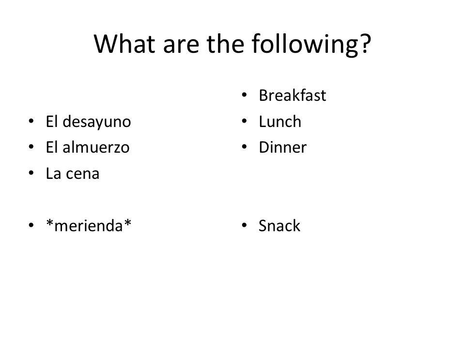 What are the following? El desayuno El almuerzo La cena *merienda* Breakfast Lunch Dinner Snack
