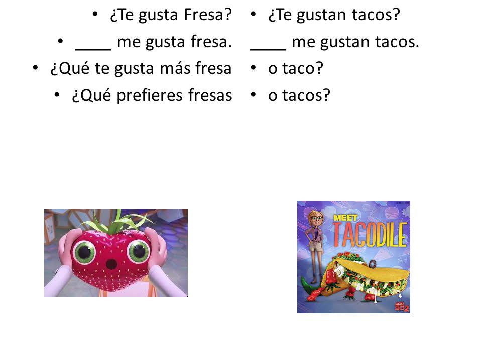 ¿Te gusta Fresa.____ me gusta fresa.