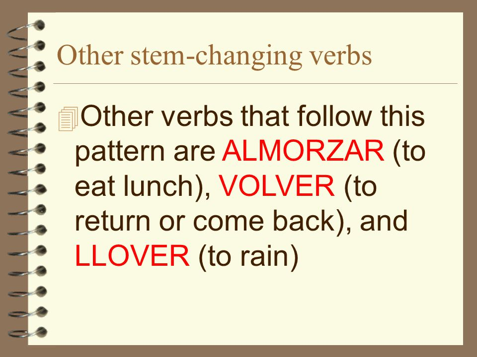 Other stem-changing verbs 4 Other verbs that follow this pattern are ALMORZAR (to eat lunch), VOLVER (to return or come back), and LLOVER (to rain)