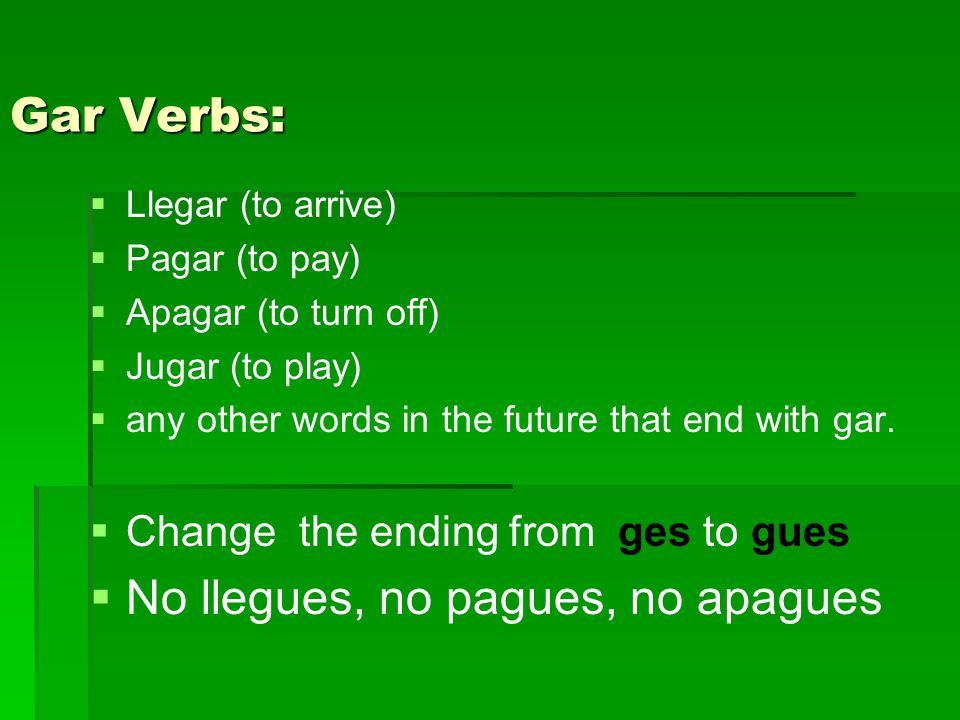 Gar Verbs:   Llegar (to arrive)   Pagar (to pay)   Apagar (to turn off)   Jugar (to play)   any other words in the future that end with gar.