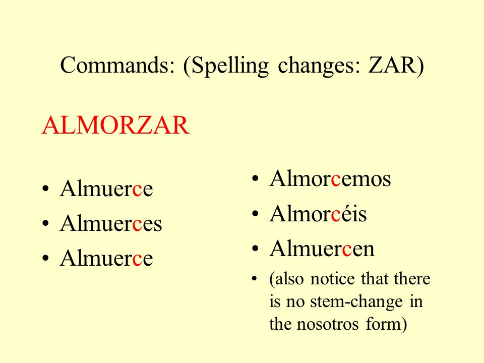 Commands: (Spelling changes: ZAR) ALMORZAR Almuerce Almuerces Almuerce Almorcemos Almorcéis Almuercen (also notice that there is no stem-change in the nosotros form)