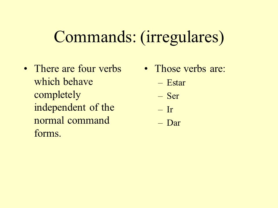 Commands: (irregulares) There are four verbs which behave completely independent of the normal command forms.