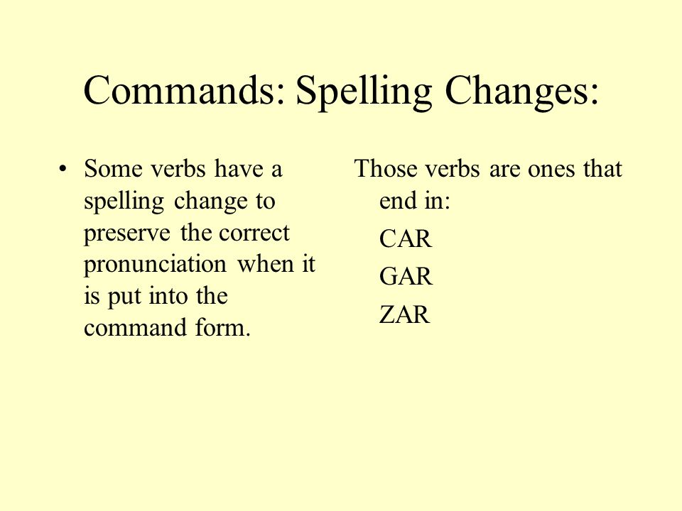 Commands: Spelling Changes: Some verbs have a spelling change to preserve the correct pronunciation when it is put into the command form.