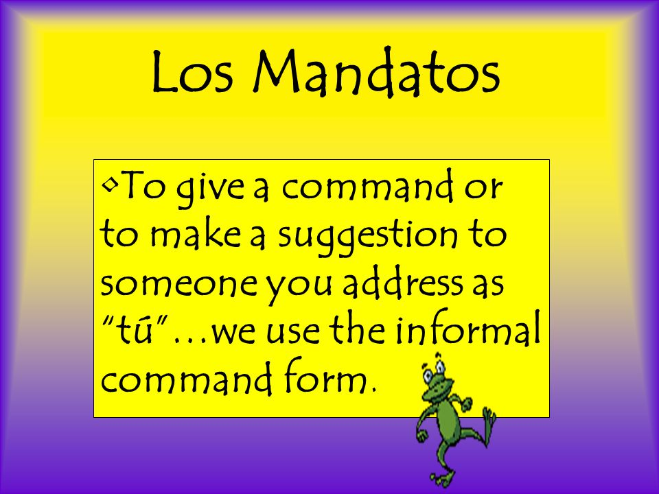 Los Mandatos To give a command or to make a suggestion to someone you address as tú …we use the informal command form.