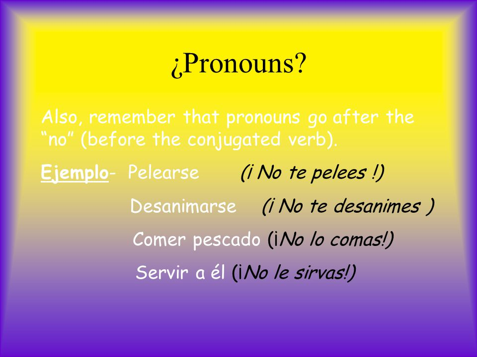 ¿Pronouns. Also, remember that pronouns go after the no (before the conjugated verb).
