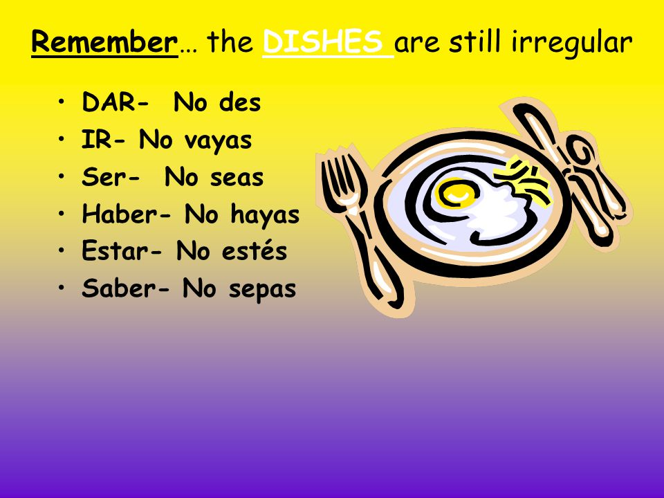 Remember… the DISHES are still irregular DAR- No des IR- No vayas Ser- No seas Haber- No hayas Estar- No estés Saber- No sepas
