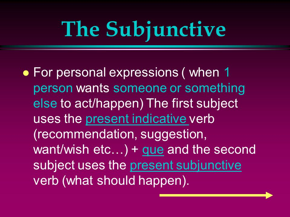 The Subjunctive l Note that the subjunctive sentences have two parts, each with a different subject, connected by the word que: