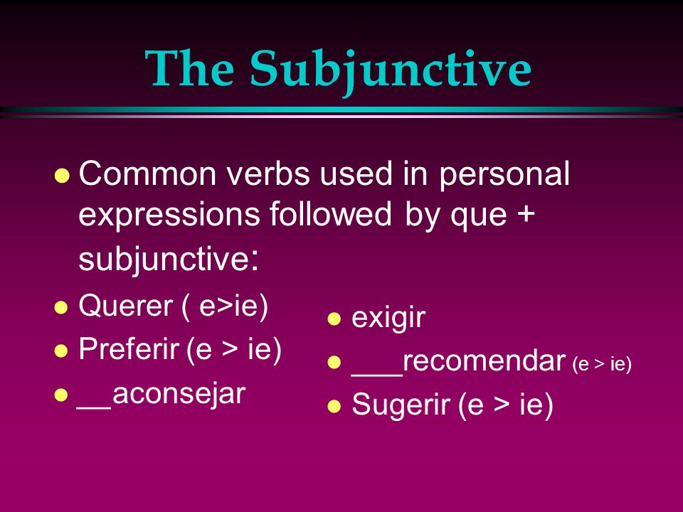 The Subjunctive l For personal expressions ( when 1 person wants someone or something else to act/happen) The first subject uses the present indicative verb (recommendation, suggestion, want/wish etc…) + que and the second subject uses the present subjunctive verb (what should happen).