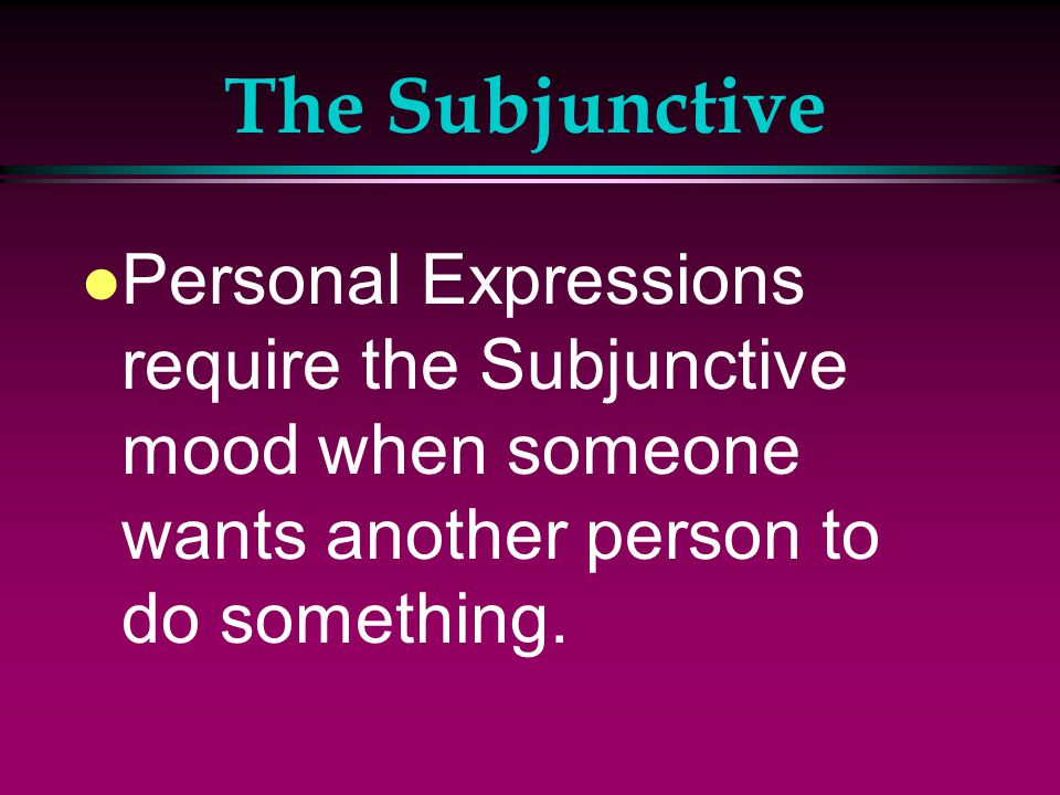 The Subjunctive l The Subjunctive mood is made up of personal expressions: with certain verbs that express requests, wants, demands, suggestions, advice.