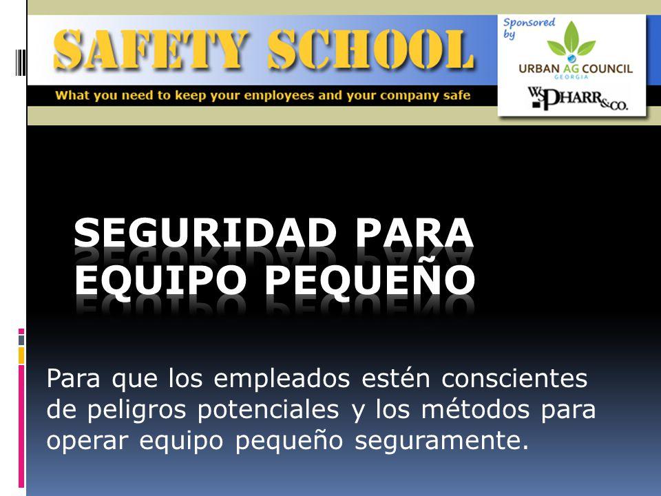 Para que los empleados estén conscientes de peligros potenciales y los métodos para operar equipo pequeño seguramente.