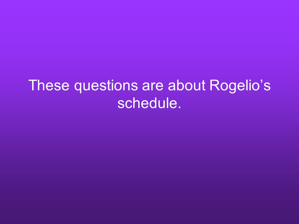 These questions are about Rogelio's schedule.