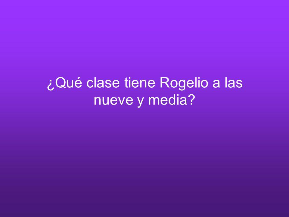 ¿Qué clase tiene Rogelio a las nueve y media?