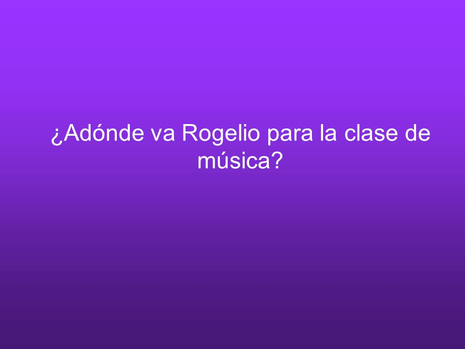 ¿Adónde va Rogelio para la clase de música?