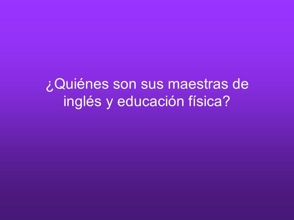 ¿Quiénes son sus maestras de inglés y educación física?