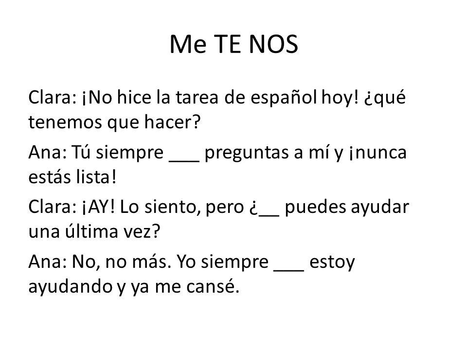 Me TE NOS Clara: ¡No hice la tarea de español hoy! ¿qué tenemos que hacer? Ana: Tú siempre ___ preguntas a mí y ¡nunca estás lista! Clara: ¡AY! Lo sie