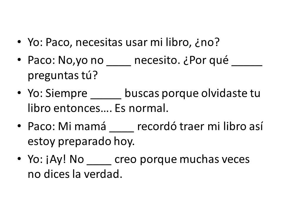 Yo: Paco, necesitas usar mi libro, ¿no? Paco: No,yo no ____ necesito. ¿Por qué _____ preguntas tú? Yo: Siempre _____ buscas porque olvidaste tu libro