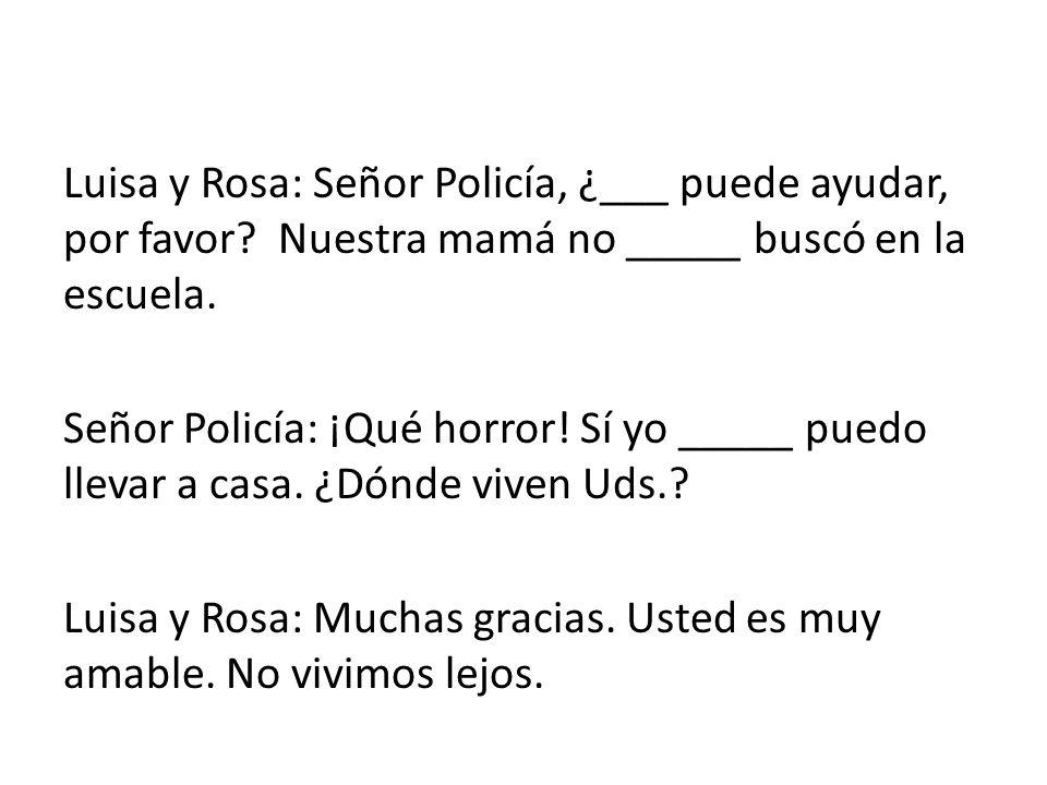 Luisa y Rosa: Señor Policía, ¿___ puede ayudar, por favor? Nuestra mamá no _____ buscó en la escuela. Señor Policía: ¡Qué horror! Sí yo _____ puedo ll