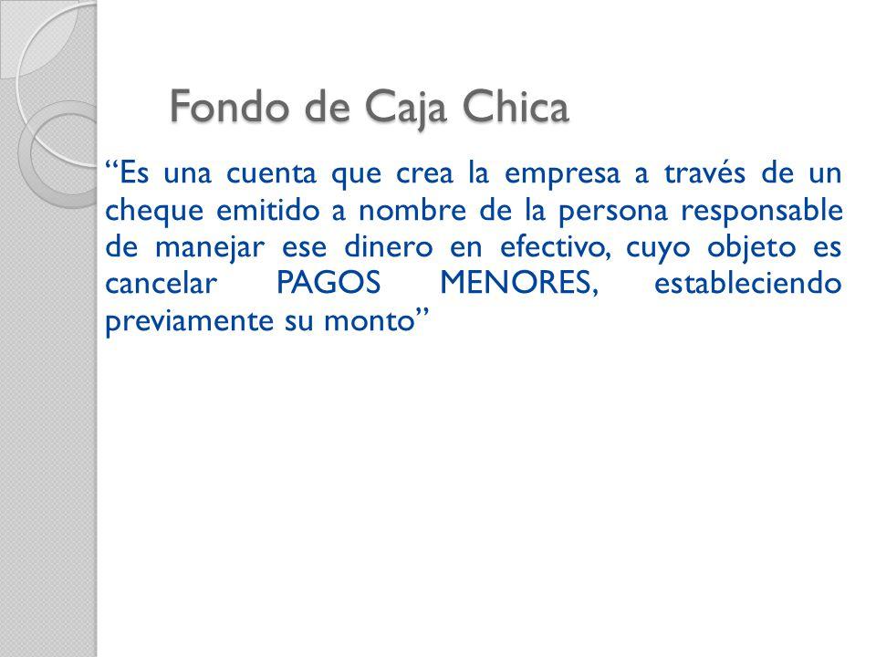 Fondo de Caja Chica Es una cuenta que crea la empresa a través de un cheque emitido a nombre de la persona responsable de manejar ese dinero en efectivo, cuyo objeto es cancelar PAGOS MENORES, estableciendo previamente su monto
