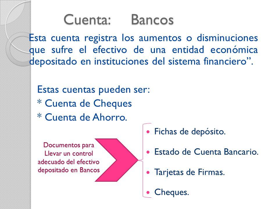 Cuenta: Bancos Esta cuenta registra los aumentos o disminuciones que sufre el efectivo de una entidad económica depositado en instituciones del sistema financiero .