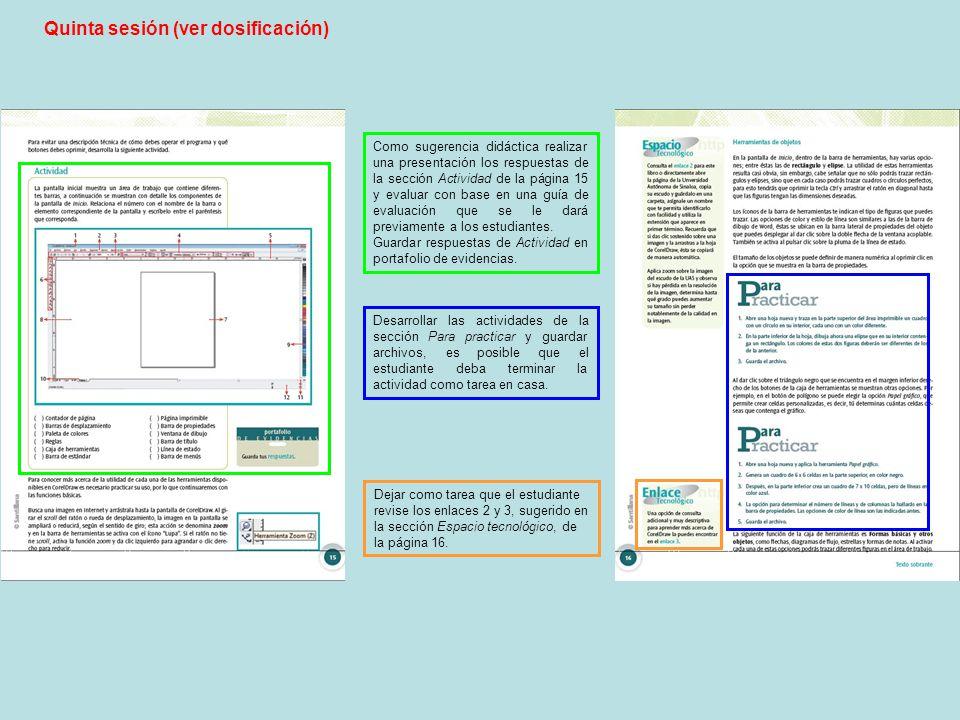 Quinta sesión (ver dosificación) Como sugerencia didáctica realizar una presentación los respuestas de la sección Actividad de la página 15 y evaluar con base en una guía de evaluación que se le dará previamente a los estudiantes.