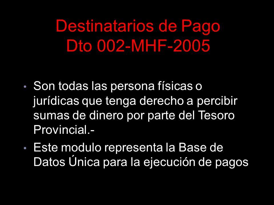 Destinatarios de Pago Dto 002-MHF-2005 Circular 0003-TGP-05 Son todas las persona físicas o jurídicas que tenga derecho a percibir sumas de dinero por parte del Tesoro Provincial.- Este modulo representa la Base de Datos Única para la ejecución de pagos