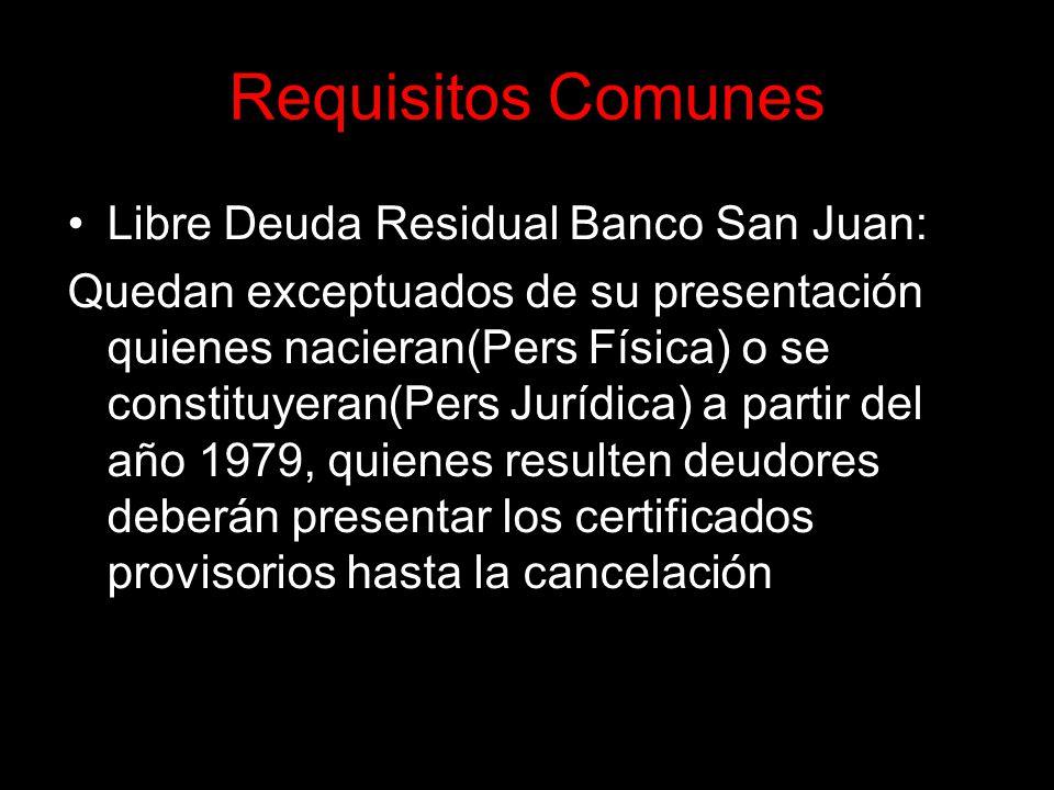 Requisitos Comunes Libre Deuda Residual Banco San Juan: Quedan exceptuados de su presentación quienes nacieran(Pers Física) o se constituyeran(Pers Jurídica) a partir del año 1979, quienes resulten deudores deberán presentar los certificados provisorios hasta la cancelación