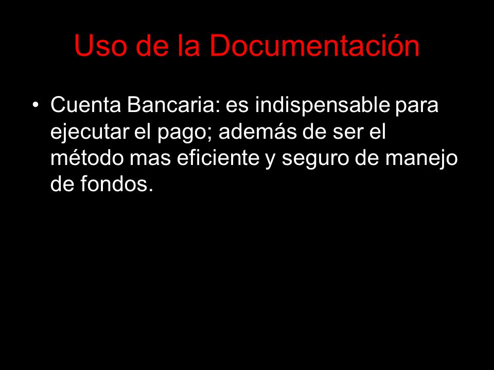 Uso de la Documentación Cuenta Bancaria: es indispensable para ejecutar el pago; además de ser el método mas eficiente y seguro de manejo de fondos.