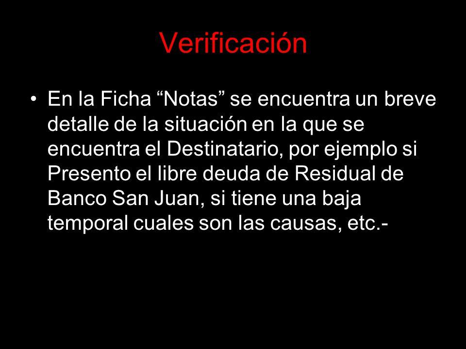 Verificación En la Ficha Notas se encuentra un breve detalle de la situación en la que se encuentra el Destinatario, por ejemplo si Presento el libre deuda de Residual de Banco San Juan, si tiene una baja temporal cuales son las causas, etc.-