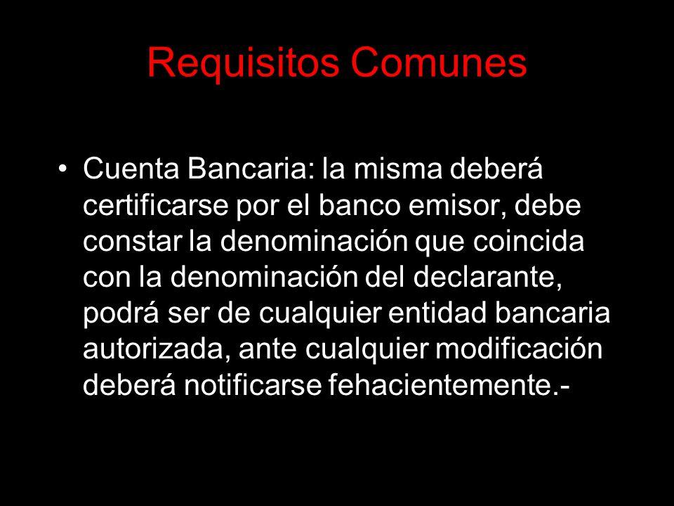 Requisitos Comunes Cuenta Bancaria: la misma deberá certificarse por el banco emisor, debe constar la denominación que coincida con la denominación del declarante, podrá ser de cualquier entidad bancaria autorizada, ante cualquier modificación deberá notificarse fehacientemente.-