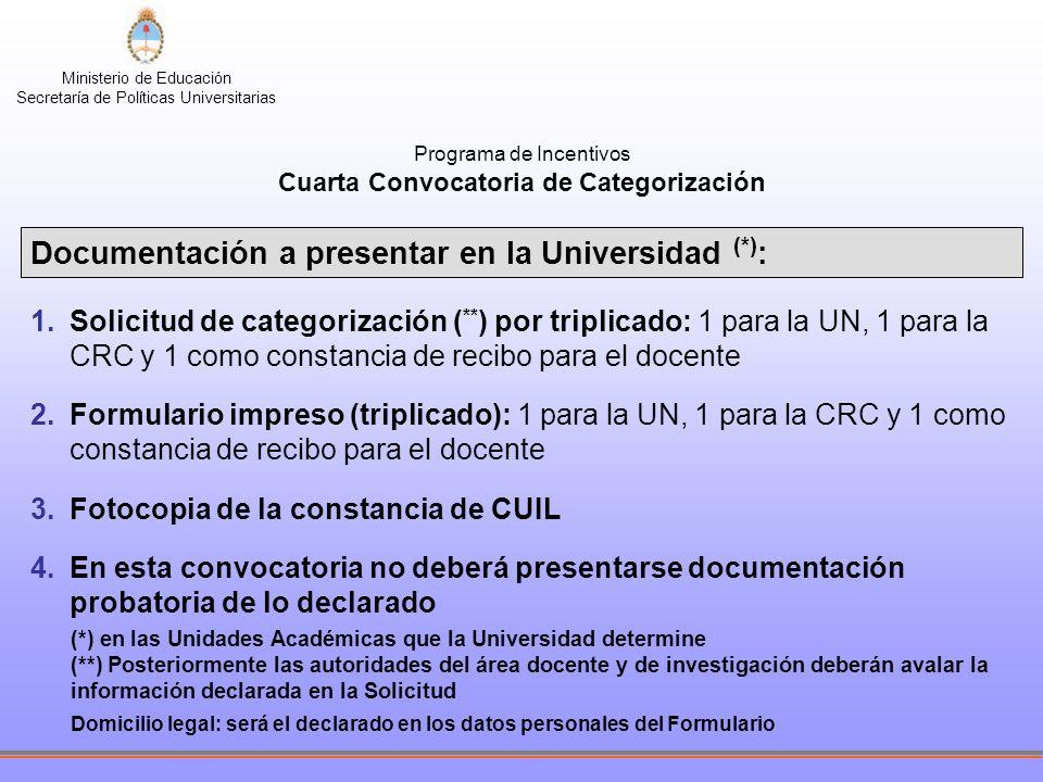 Ministerio de Educación Secretaría de Políticas Universitarias Programa de Incentivos Cuarta Convocatoria de Categorización Documentación a presentar en la Universidad (*) : 1.Solicitud de categorización ( ** ) por triplicado: 1 para la UN, 1 para la CRC y 1 como constancia de recibo para el docente 2.Formulario impreso (triplicado): 1 para la UN, 1 para la CRC y 1 como constancia de recibo para el docente 3.Fotocopia de la constancia de CUIL 4.En esta convocatoria no deberá presentarse documentación probatoria de lo declarado (*) en las Unidades Académicas que la Universidad determine (**) Posteriormente las autoridades del área docente y de investigación deberán avalar la información declarada en la Solicitud Domicilio legal: será el declarado en los datos personales del Formulario
