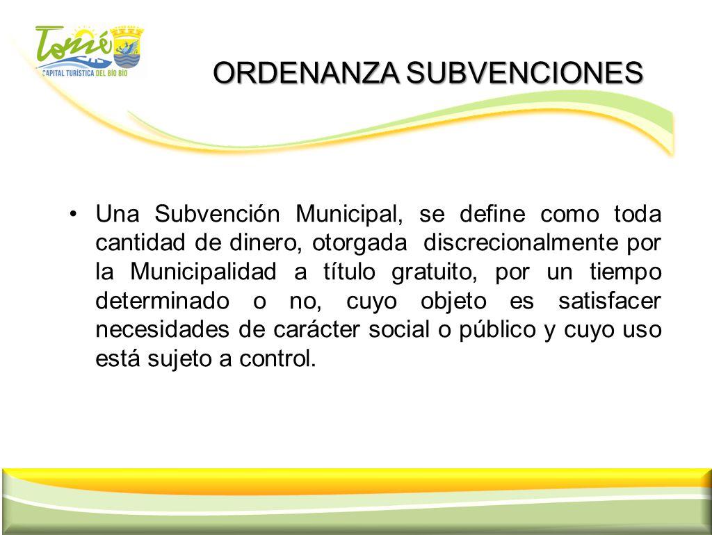 ORDENANZA SUBVENCIONES ORDENANZA SUBVENCIONES Una Subvención Municipal, se define como toda cantidad de dinero, otorgada discrecionalmente por la Muni