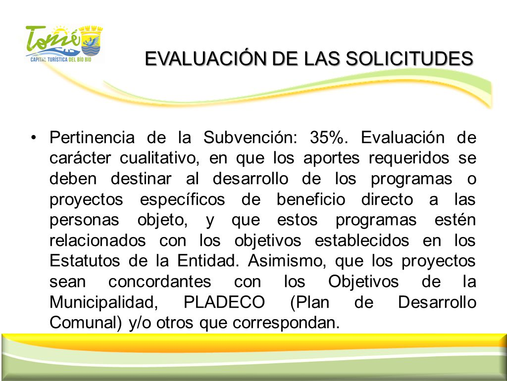 EVALUACIÓN DE LAS SOLICITUDES EVALUACIÓN DE LAS SOLICITUDES Pertinencia de la Subvención: 35%. Evaluación de carácter cualitativo, en que los aportes