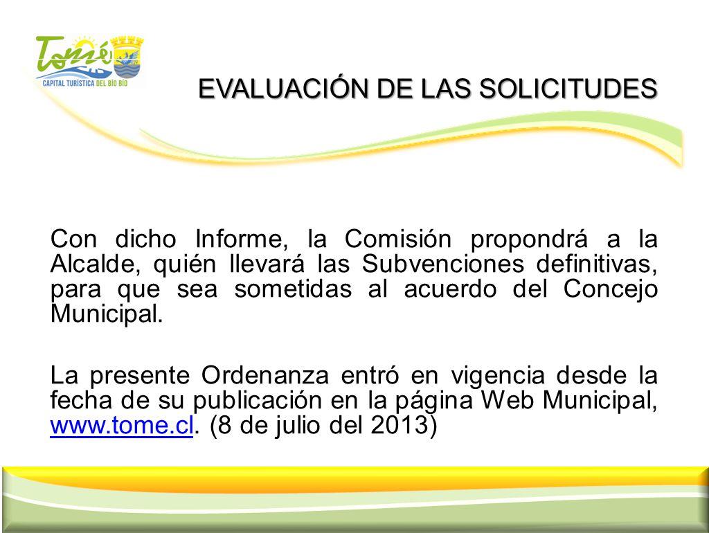 EVALUACIÓN DE LAS SOLICITUDES EVALUACIÓN DE LAS SOLICITUDES Con dicho Informe, la Comisión propondrá a la Alcalde, quién llevará las Subvenciones defi