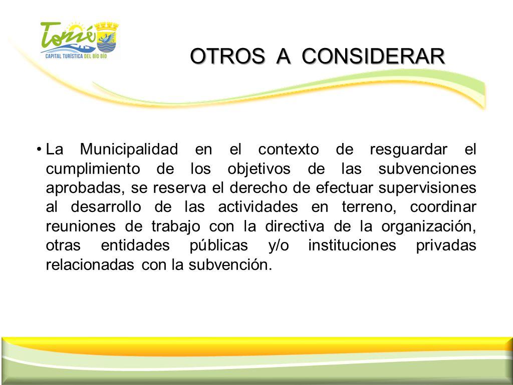 OTROS A CONSIDERAR OTROS A CONSIDERAR La Municipalidad en el contexto de resguardar el cumplimiento de los objetivos de las subvenciones aprobadas, se