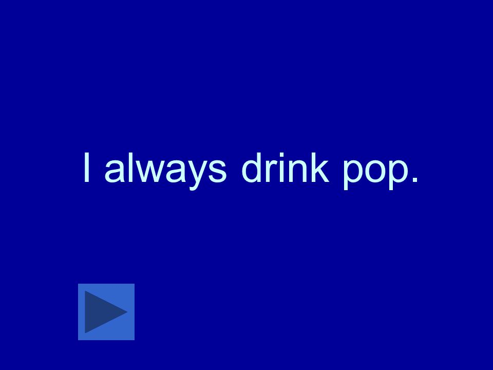 I always drink pop.