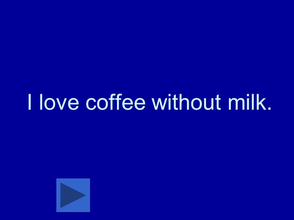 I love coffee without milk.