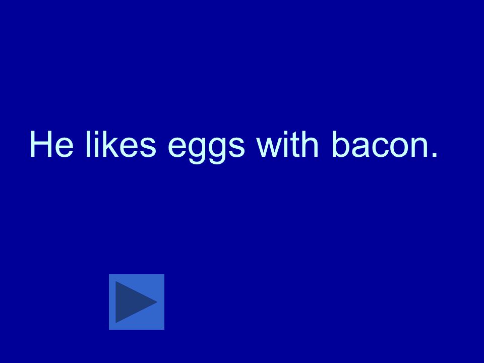 He likes eggs with bacon.