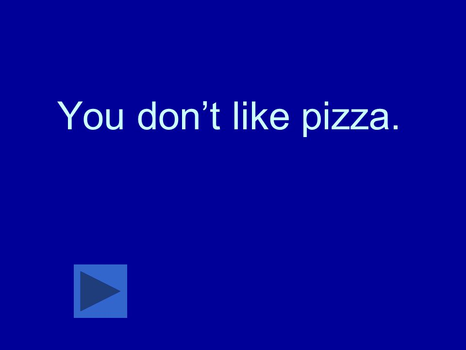 You don't like pizza.