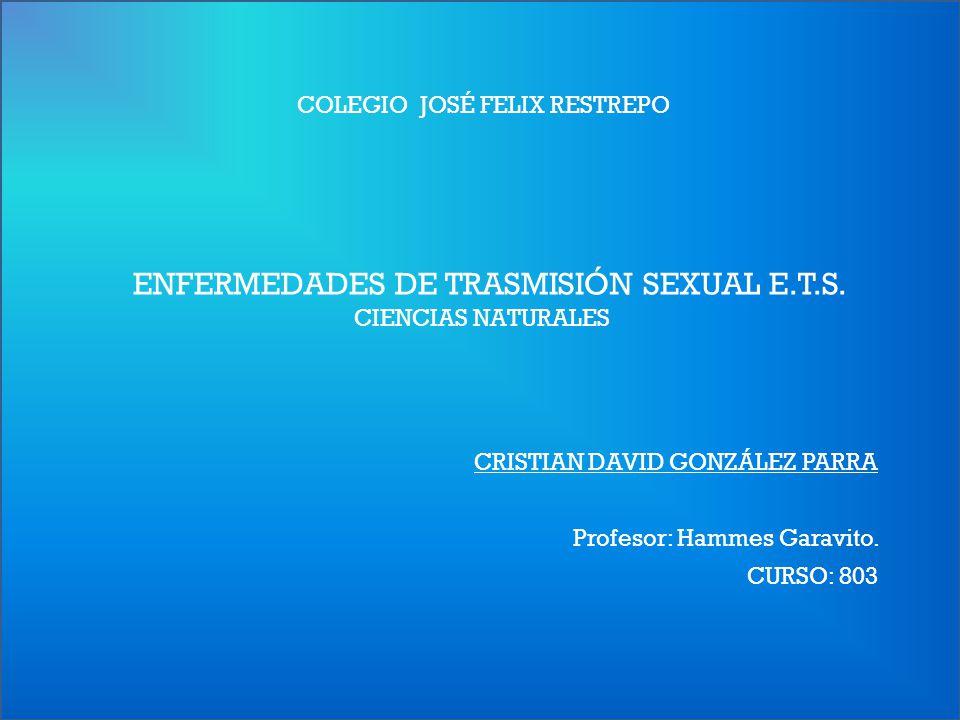 COLEGIO JOSÉ FELIX RESTREPO CRISTIAN DAVID GONZÁLEZ PARRA CURSO: 803 ENFERMEDADES DE TRASMISIÓN SEXUAL E.T.S. CIENCIAS NATURALES Profesor: Hammes Gara