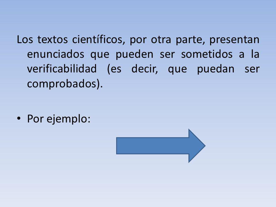 Los textos científicos, por otra parte, presentan enunciados que pueden ser sometidos a la verificabilidad (es decir, que puedan ser comprobados).