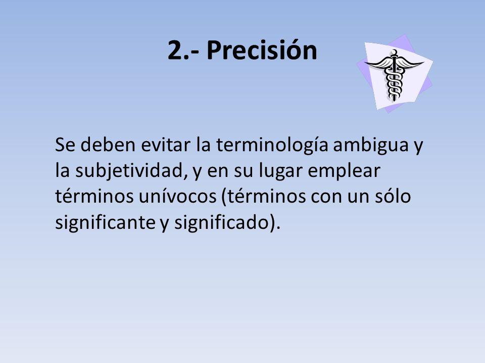 2.- Precisión Se deben evitar la terminología ambigua y la subjetividad, y en su lugar emplear términos unívocos (términos con un sólo significante y significado).
