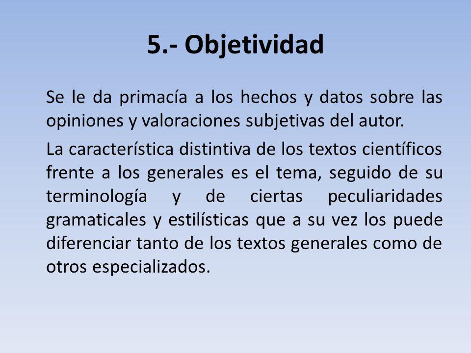 5.- Objetividad Se le da primacía a los hechos y datos sobre las opiniones y valoraciones subjetivas del autor.